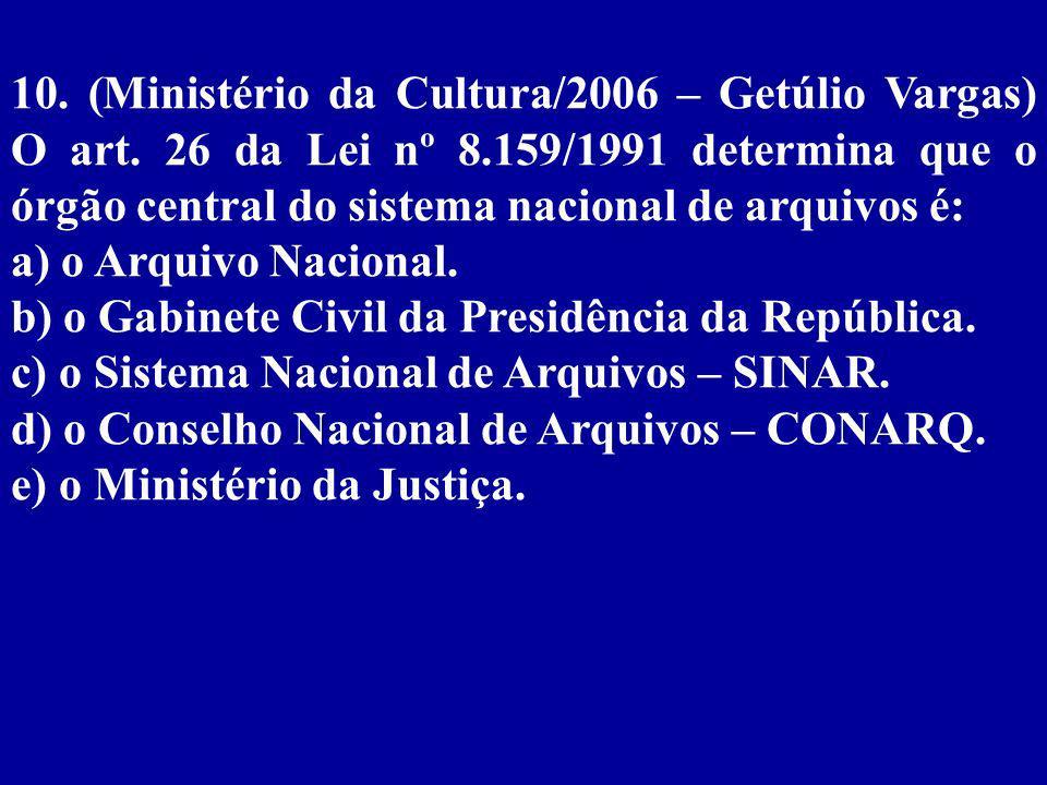 10. (Ministério da Cultura/2006 – Getúlio Vargas) O art. 26 da Lei nº 8.159/1991 determina que o órgão central do sistema nacional de arquivos é: