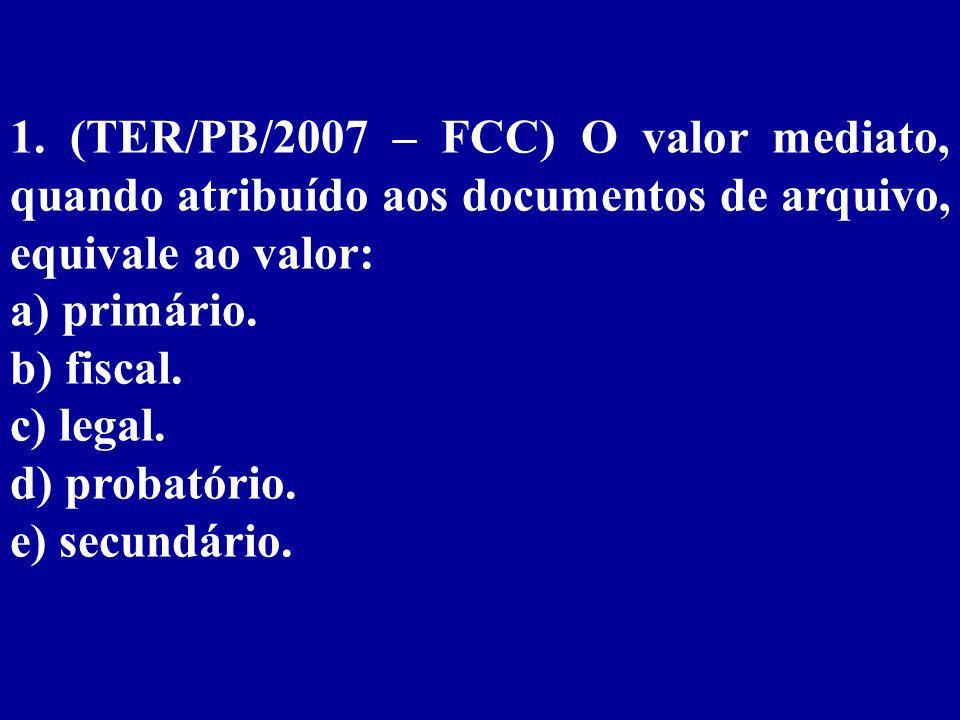 1. (TER/PB/2007 – FCC) O valor mediato, quando atribuído aos documentos de arquivo, equivale ao valor: