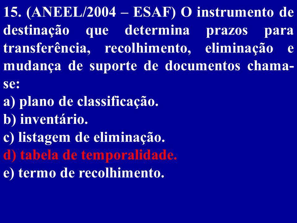 15. (ANEEL/2004 – ESAF) O instrumento de destinação que determina prazos para transferência, recolhimento, eliminação e mudança de suporte de documentos chama-se: