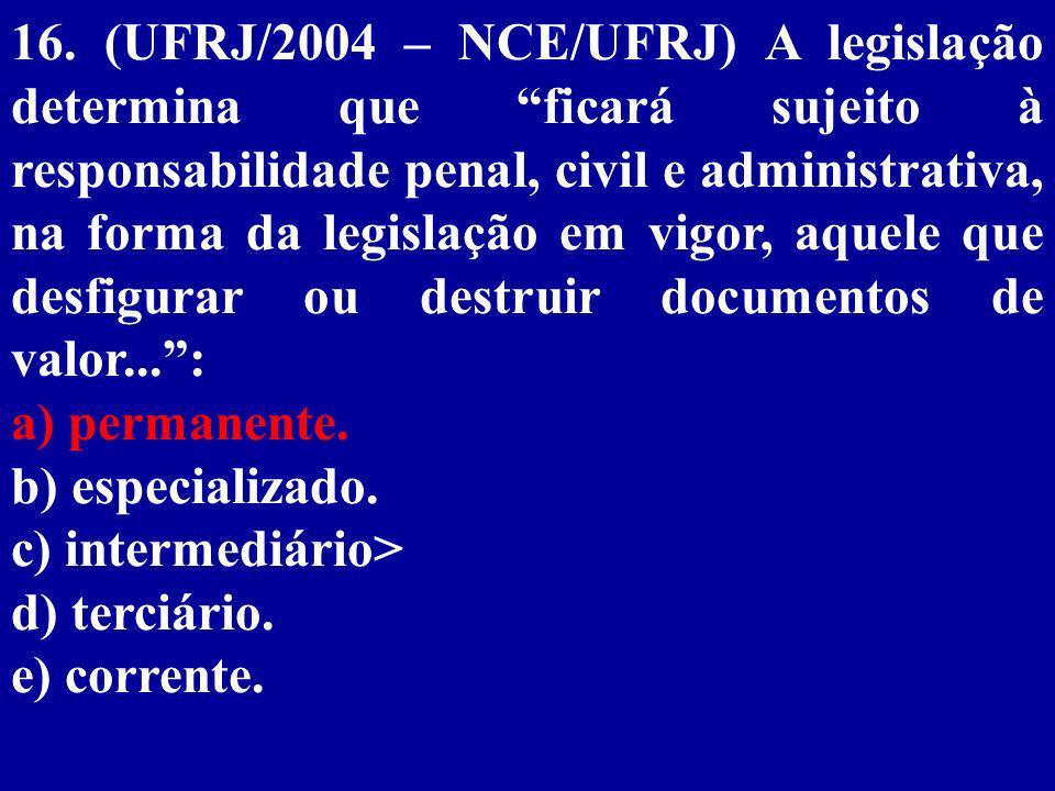 16. (UFRJ/2004 – NCE/UFRJ) A legislação determina que ficará sujeito à responsabilidade penal, civil e administrativa, na forma da legislação em vigor, aquele que desfigurar ou destruir documentos de valor... :