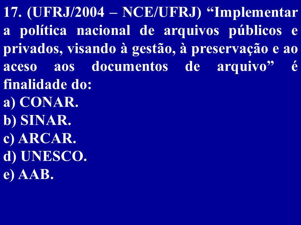 17. (UFRJ/2004 – NCE/UFRJ) Implementar a política nacional de arquivos públicos e privados, visando à gestão, à preservação e ao aceso aos documentos de arquivo é finalidade do: