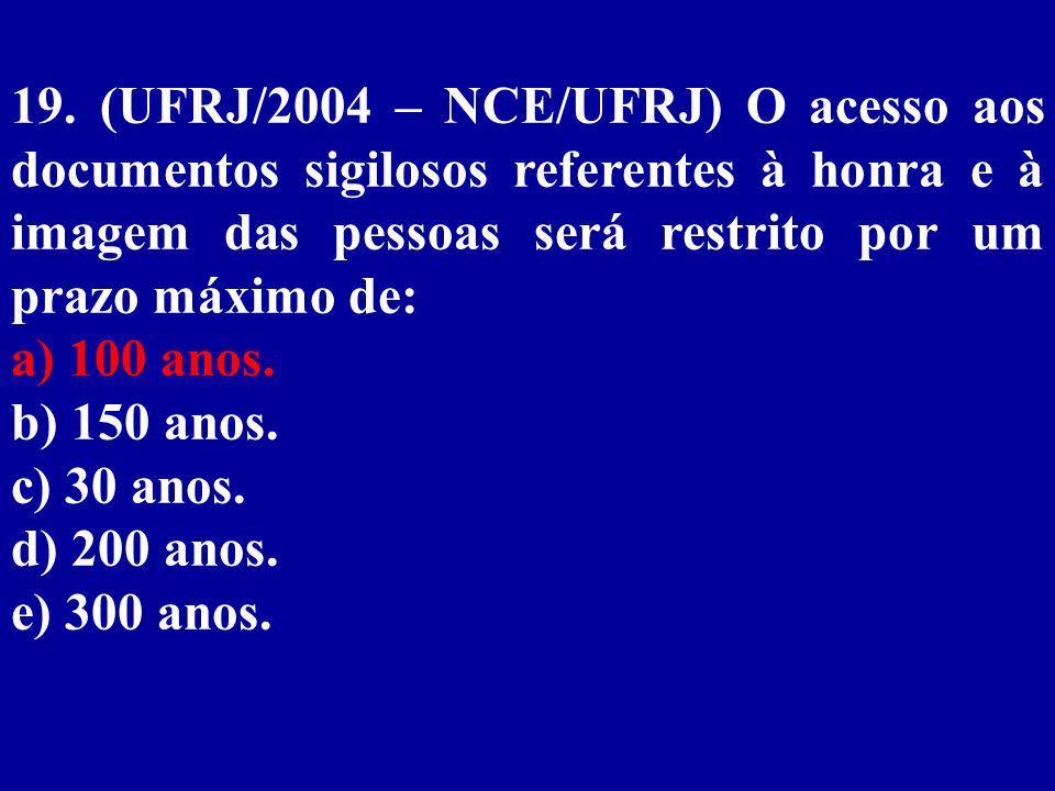 19. (UFRJ/2004 – NCE/UFRJ) O acesso aos documentos sigilosos referentes à honra e à imagem das pessoas será restrito por um prazo máximo de: