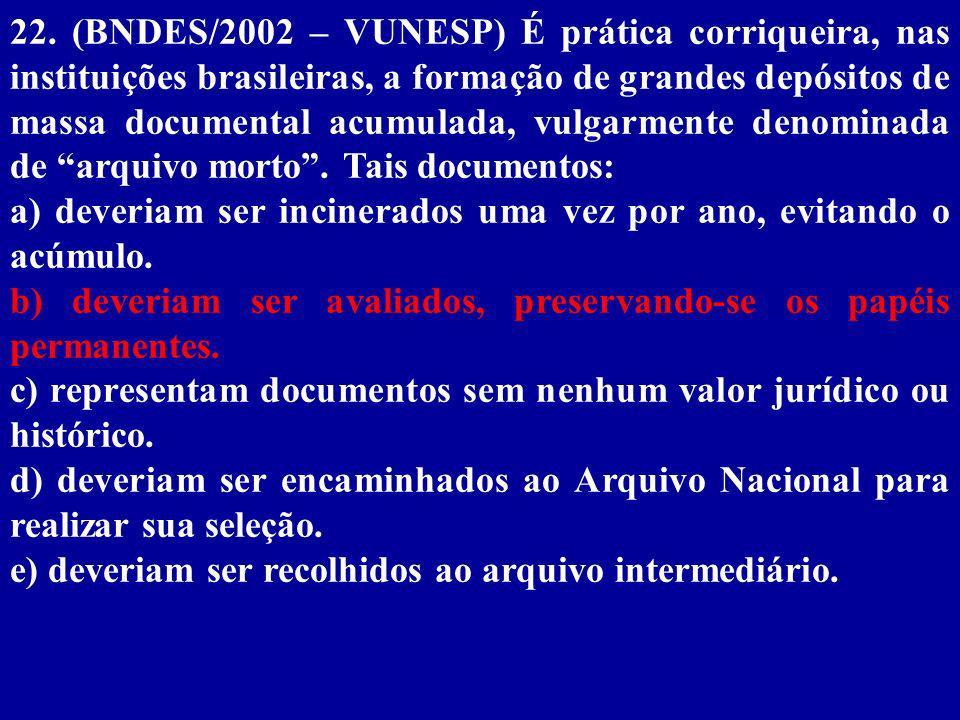 22. (BNDES/2002 – VUNESP) É prática corriqueira, nas instituições brasileiras, a formação de grandes depósitos de massa documental acumulada, vulgarmente denominada de arquivo morto . Tais documentos: