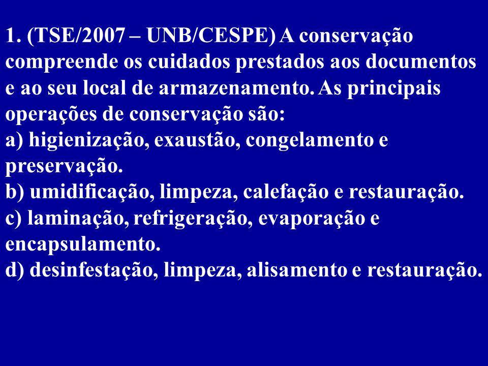 1. (TSE/2007 – UNB/CESPE) A conservação compreende os cuidados prestados aos documentos e ao seu local de armazenamento. As principais operações de conservação são: