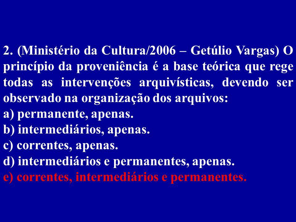 2. (Ministério da Cultura/2006 – Getúlio Vargas) O princípio da proveniência é a base teórica que rege todas as intervenções arquivísticas, devendo ser observado na organização dos arquivos: