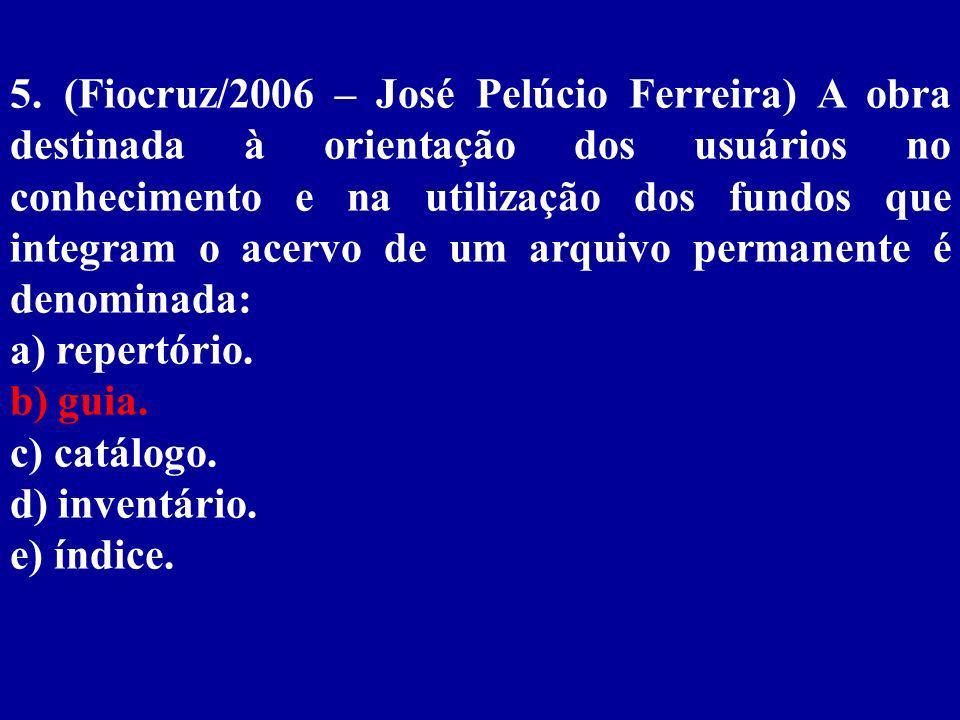 5. (Fiocruz/2006 – José Pelúcio Ferreira) A obra destinada à orientação dos usuários no conhecimento e na utilização dos fundos que integram o acervo de um arquivo permanente é denominada: