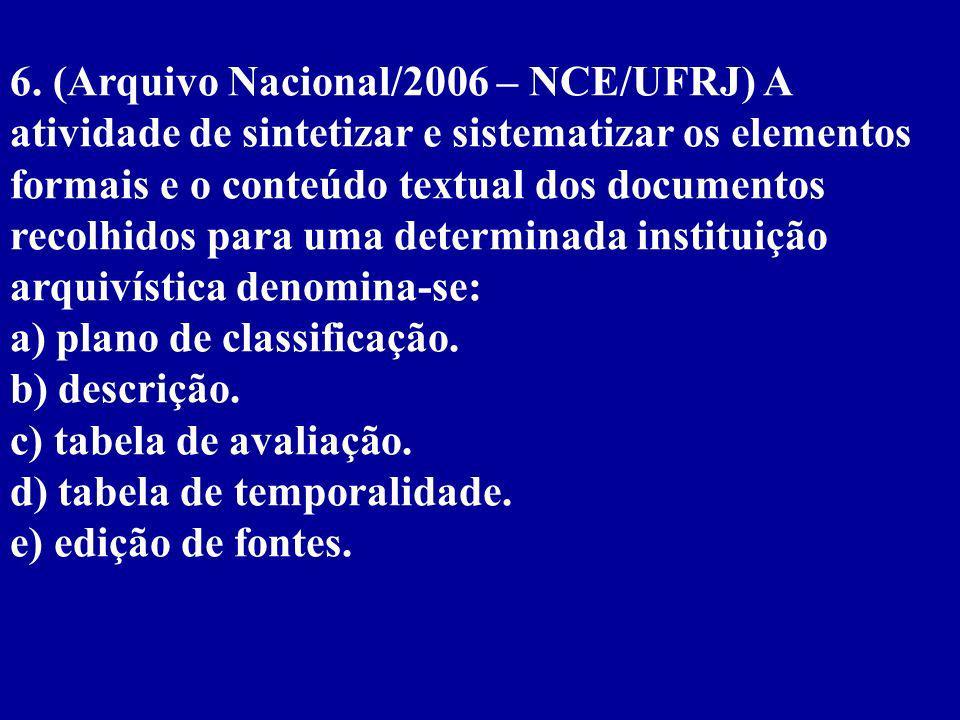 6. (Arquivo Nacional/2006 – NCE/UFRJ) A atividade de sintetizar e sistematizar os elementos formais e o conteúdo textual dos documentos recolhidos para uma determinada instituição arquivística denomina-se: