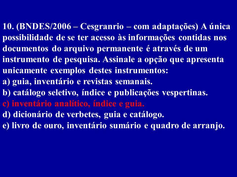 10. (BNDES/2006 – Cesgranrio – com adaptações) A única possibilidade de se ter acesso às informações contidas nos documentos do arquivo permanente é através de um instrumento de pesquisa. Assinale a opção que apresenta unicamente exemplos destes instrumentos:
