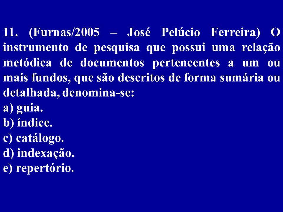 11. (Furnas/2005 – José Pelúcio Ferreira) O instrumento de pesquisa que possui uma relação metódica de documentos pertencentes a um ou mais fundos, que são descritos de forma sumária ou detalhada, denomina-se: