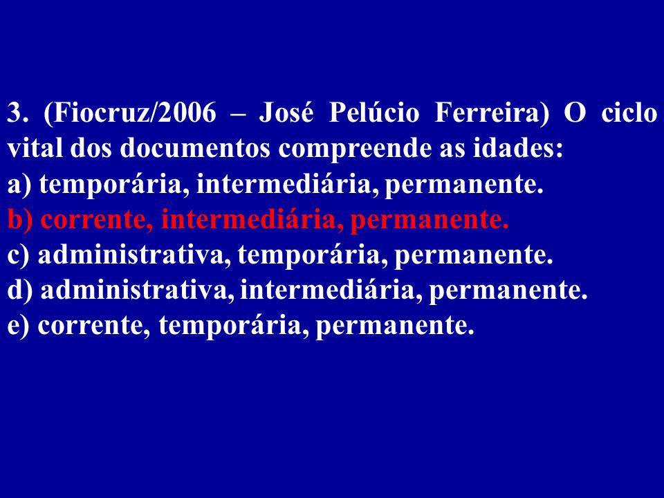 3. (Fiocruz/2006 – José Pelúcio Ferreira) O ciclo vital dos documentos compreende as idades: