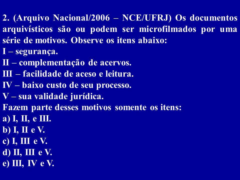 2. (Arquivo Nacional/2006 – NCE/UFRJ) Os documentos arquivísticos são ou podem ser microfilmados por uma série de motivos. Observe os itens abaixo: