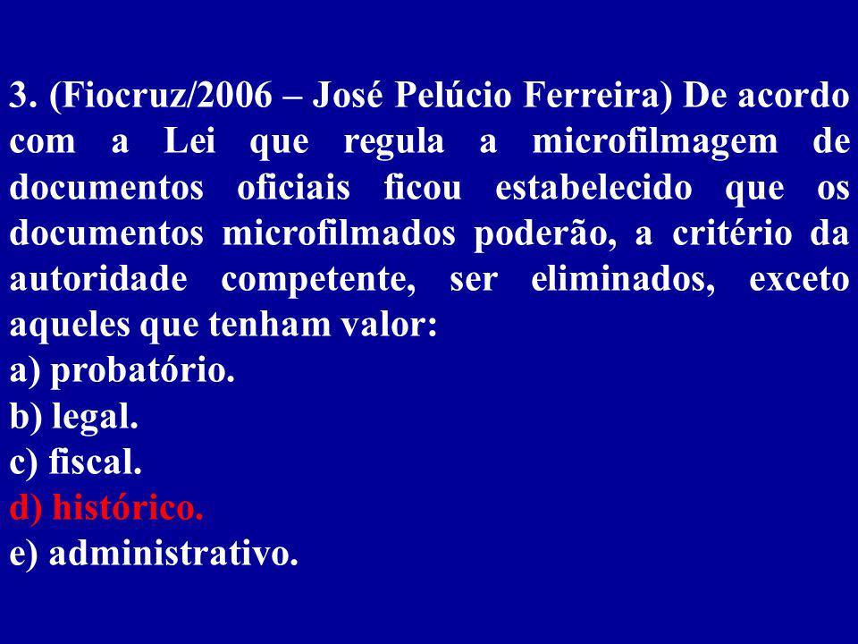 3. (Fiocruz/2006 – José Pelúcio Ferreira) De acordo com a Lei que regula a microfilmagem de documentos oficiais ficou estabelecido que os documentos microfilmados poderão, a critério da autoridade competente, ser eliminados, exceto aqueles que tenham valor: