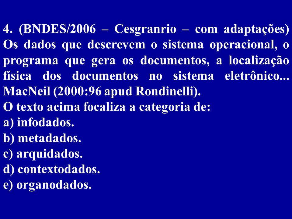 4. (BNDES/2006 – Cesgranrio – com adaptações) Os dados que descrevem o sistema operacional, o programa que gera os documentos, a localização física dos documentos no sistema eletrônico... MacNeil (2000:96 apud Rondinelli).