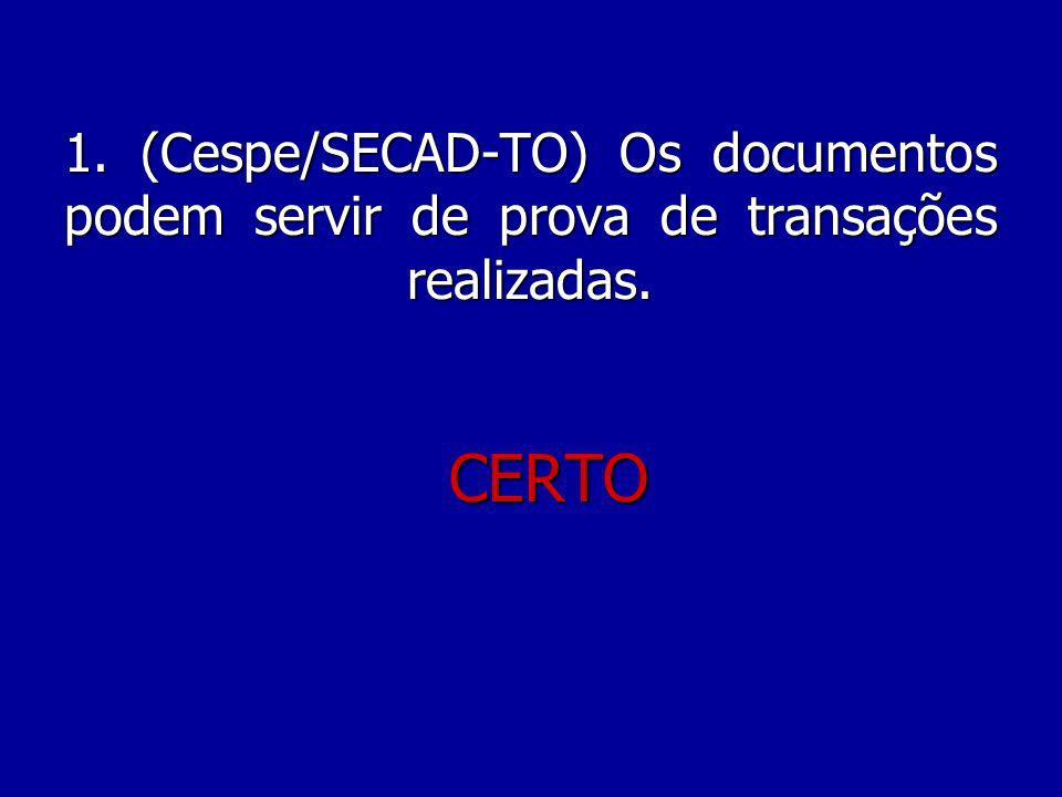 1. (Cespe/SECAD-TO) Os documentos podem servir de prova de transações realizadas. CERTO