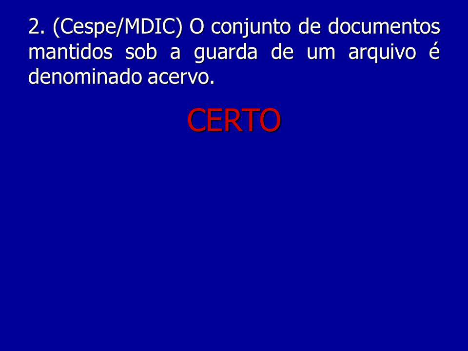 2. (Cespe/MDIC) O conjunto de documentos mantidos sob a guarda de um arquivo é denominado acervo.