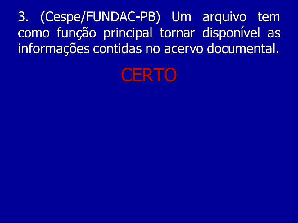 3. (Cespe/FUNDAC-PB) Um arquivo tem como função principal tornar disponível as informações contidas no acervo documental.
