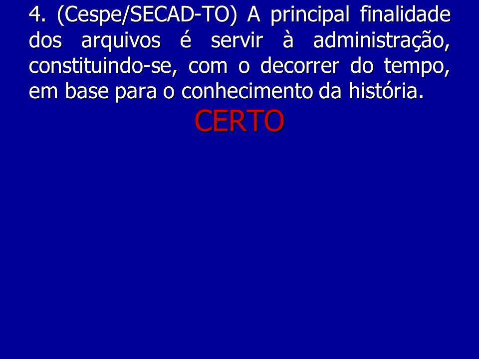 4. (Cespe/SECAD-TO) A principal finalidade dos arquivos é servir à administração, constituindo-se, com o decorrer do tempo, em base para o conhecimento da história.
