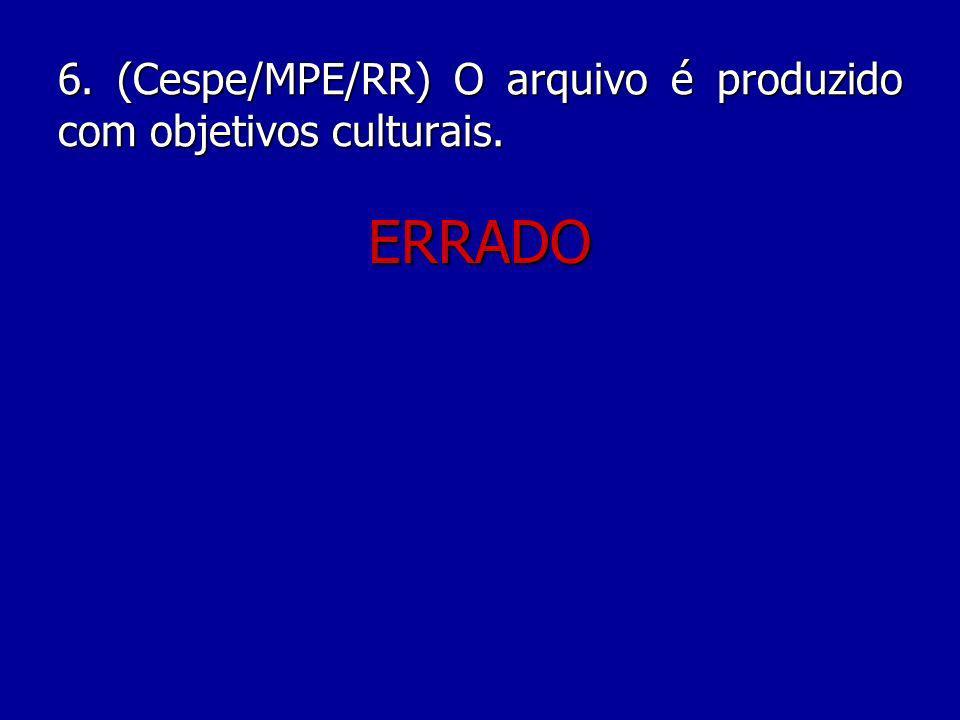 6. (Cespe/MPE/RR) O arquivo é produzido com objetivos culturais.
