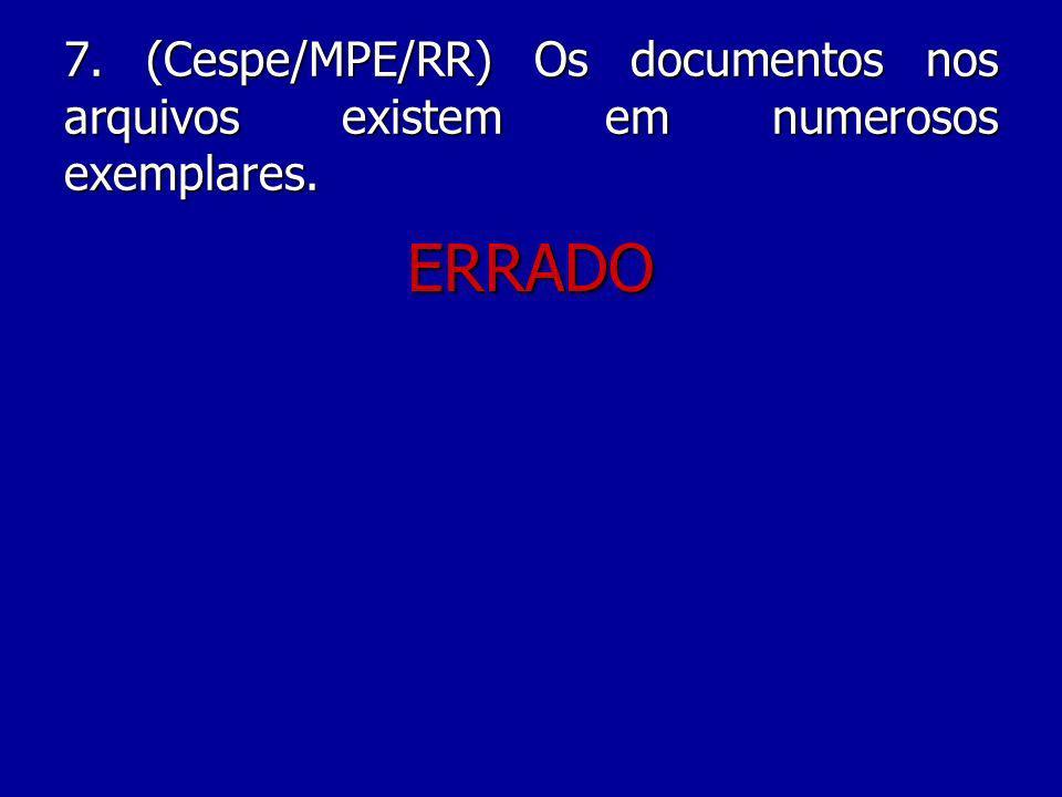 7. (Cespe/MPE/RR) Os documentos nos arquivos existem em numerosos exemplares.