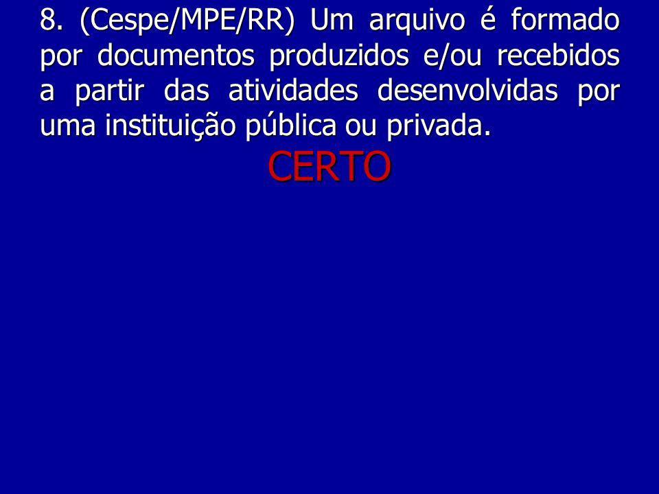 8. (Cespe/MPE/RR) Um arquivo é formado por documentos produzidos e/ou recebidos a partir das atividades desenvolvidas por uma instituição pública ou privada.