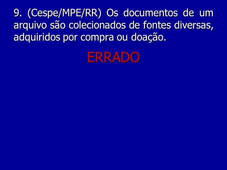 9. (Cespe/MPE/RR) Os documentos de um arquivo são colecionados de fontes diversas, adquiridos por compra ou doação.