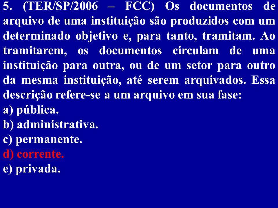 5. (TER/SP/2006 – FCC) Os documentos de arquivo de uma instituição são produzidos com um determinado objetivo e, para tanto, tramitam. Ao tramitarem, os documentos circulam de uma instituição para outra, ou de um setor para outro da mesma instituição, até serem arquivados. Essa descrição refere-se a um arquivo em sua fase: