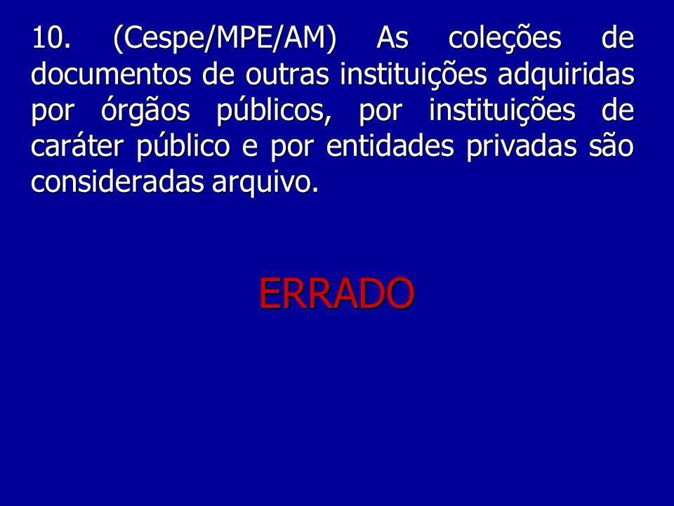10. (Cespe/MPE/AM) As coleções de documentos de outras instituições adquiridas por órgãos públicos, por instituições de caráter público e por entidades privadas são consideradas arquivo.