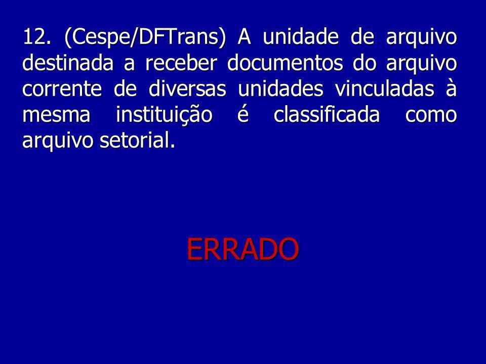 12. (Cespe/DFTrans) A unidade de arquivo destinada a receber documentos do arquivo corrente de diversas unidades vinculadas à mesma instituição é classificada como arquivo setorial.