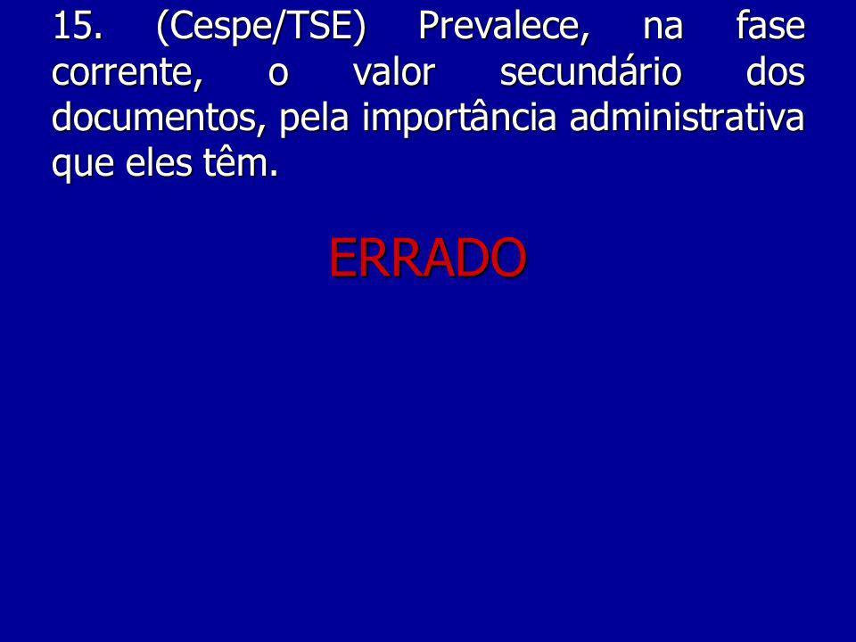 15. (Cespe/TSE) Prevalece, na fase corrente, o valor secundário dos documentos, pela importância administrativa que eles têm.