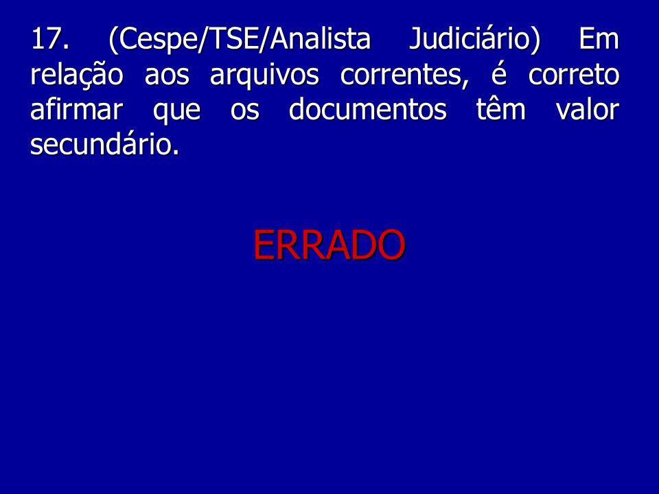 17. (Cespe/TSE/Analista Judiciário) Em relação aos arquivos correntes, é correto afirmar que os documentos têm valor secundário.