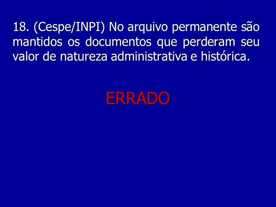 18. (Cespe/INPI) No arquivo permanente são mantidos os documentos que perderam seu valor de natureza administrativa e histórica.