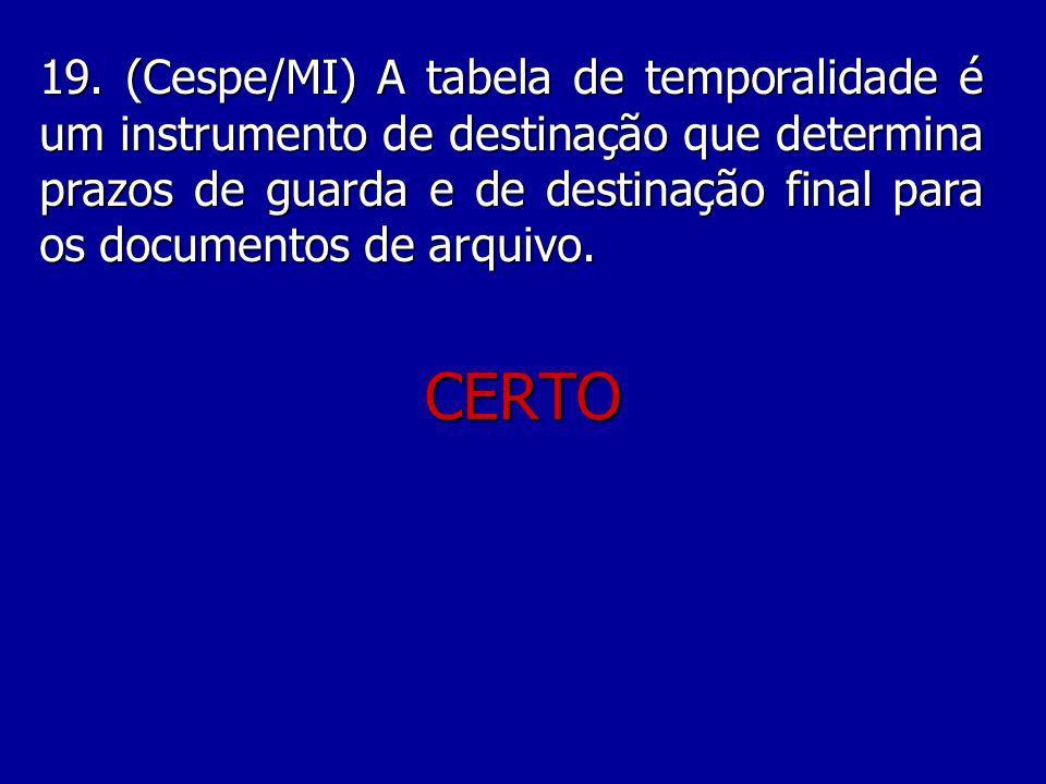 19. (Cespe/MI) A tabela de temporalidade é um instrumento de destinação que determina prazos de guarda e de destinação final para os documentos de arquivo.