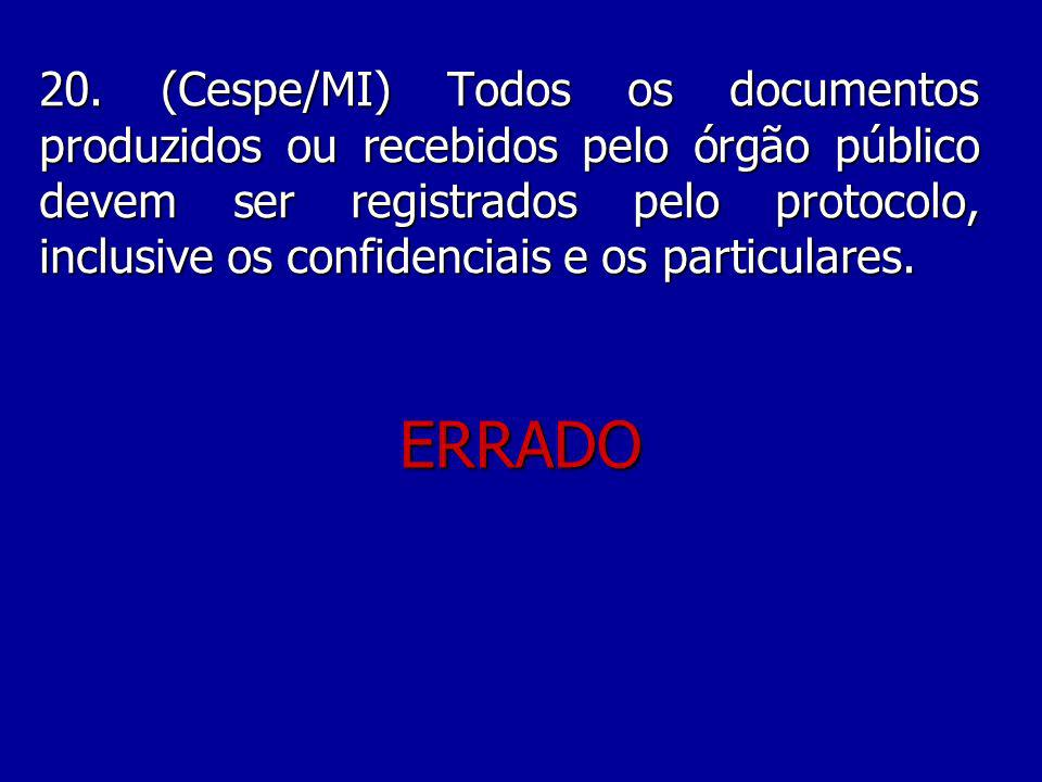 20. (Cespe/MI) Todos os documentos produzidos ou recebidos pelo órgão público devem ser registrados pelo protocolo, inclusive os confidenciais e os particulares.