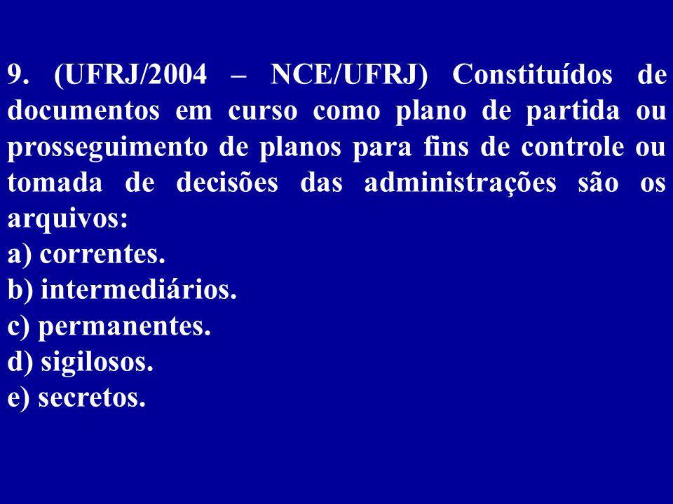 9. (UFRJ/2004 – NCE/UFRJ) Constituídos de documentos em curso como plano de partida ou prosseguimento de planos para fins de controle ou tomada de decisões das administrações são os arquivos:
