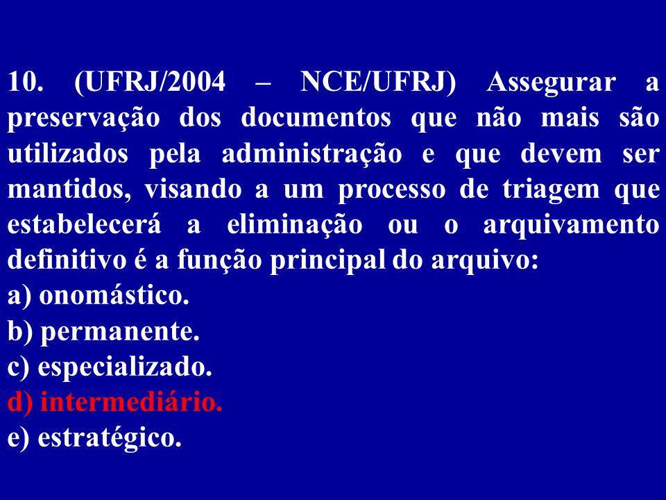 10. (UFRJ/2004 – NCE/UFRJ) Assegurar a preservação dos documentos que não mais são utilizados pela administração e que devem ser mantidos, visando a um processo de triagem que estabelecerá a eliminação ou o arquivamento definitivo é a função principal do arquivo: