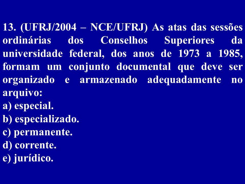 13. (UFRJ/2004 – NCE/UFRJ) As atas das sessões ordinárias dos Conselhos Superiores da universidade federal, dos anos de 1973 a 1985, formam um conjunto documental que deve ser organizado e armazenado adequadamente no arquivo: