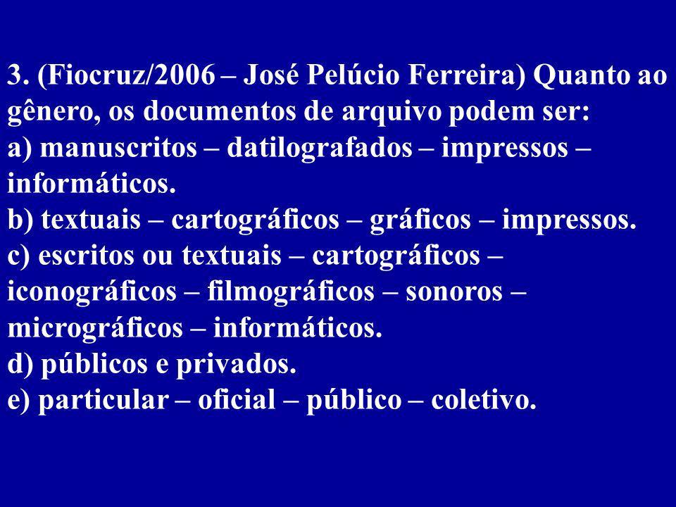 3. (Fiocruz/2006 – José Pelúcio Ferreira) Quanto ao gênero, os documentos de arquivo podem ser: