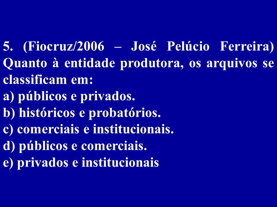5. (Fiocruz/2006 – José Pelúcio Ferreira) Quanto à entidade produtora, os arquivos se classificam em: