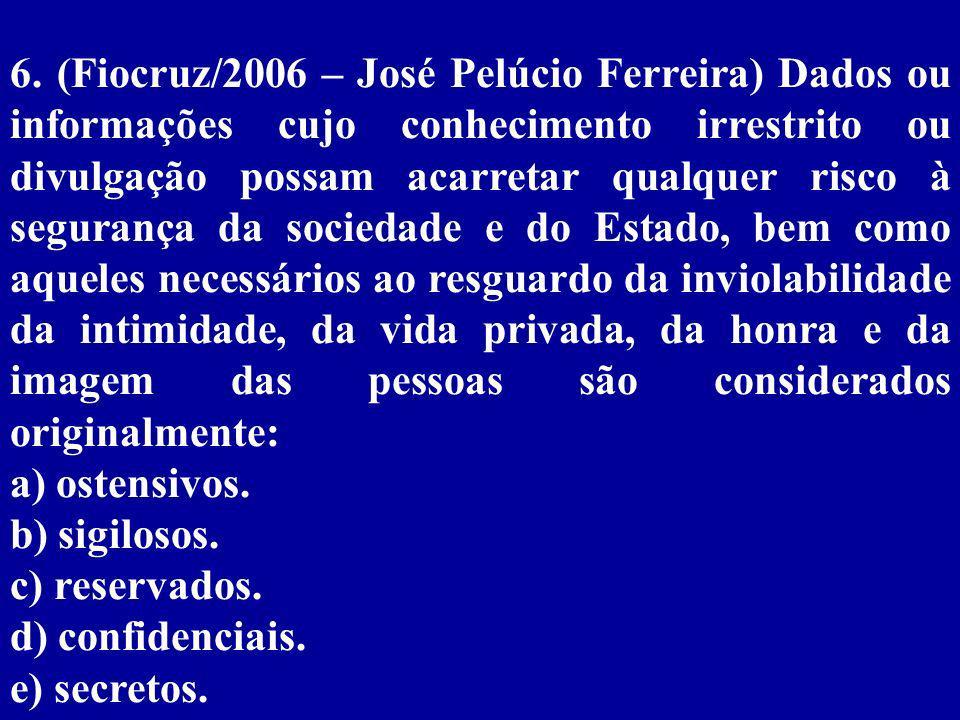 6. (Fiocruz/2006 – José Pelúcio Ferreira) Dados ou informações cujo conhecimento irrestrito ou divulgação possam acarretar qualquer risco à segurança da sociedade e do Estado, bem como aqueles necessários ao resguardo da inviolabilidade da intimidade, da vida privada, da honra e da imagem das pessoas são considerados originalmente: