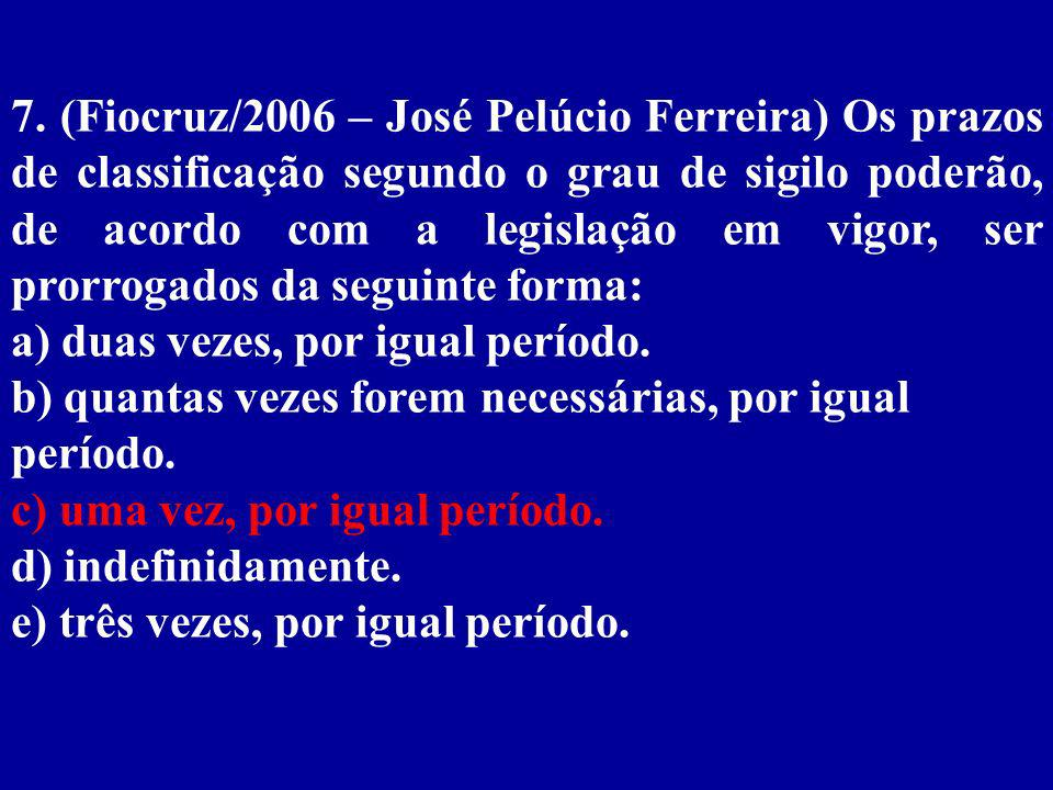 7. (Fiocruz/2006 – José Pelúcio Ferreira) Os prazos de classificação segundo o grau de sigilo poderão, de acordo com a legislação em vigor, ser prorrogados da seguinte forma:
