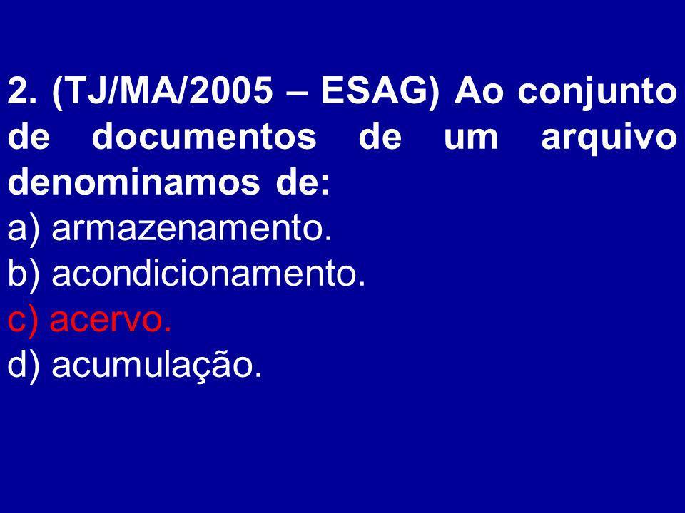 2. (TJ/MA/2005 – ESAG) Ao conjunto de documentos de um arquivo denominamos de: