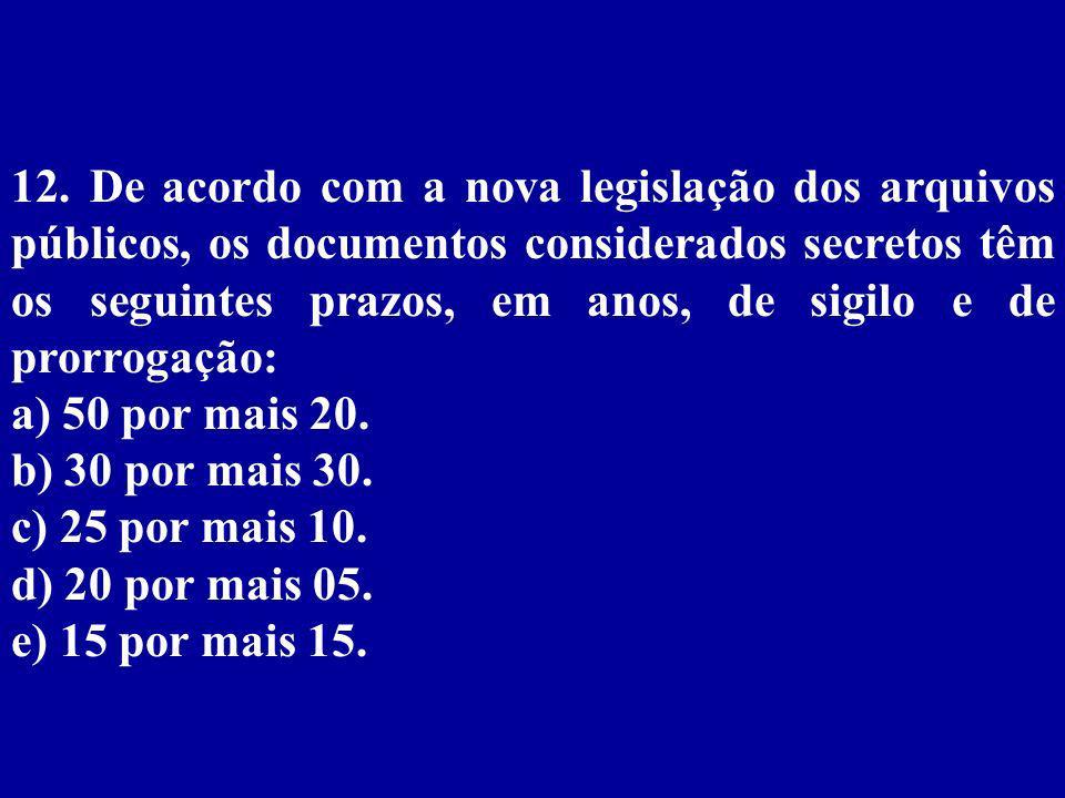12. De acordo com a nova legislação dos arquivos públicos, os documentos considerados secretos têm os seguintes prazos, em anos, de sigilo e de prorrogação: