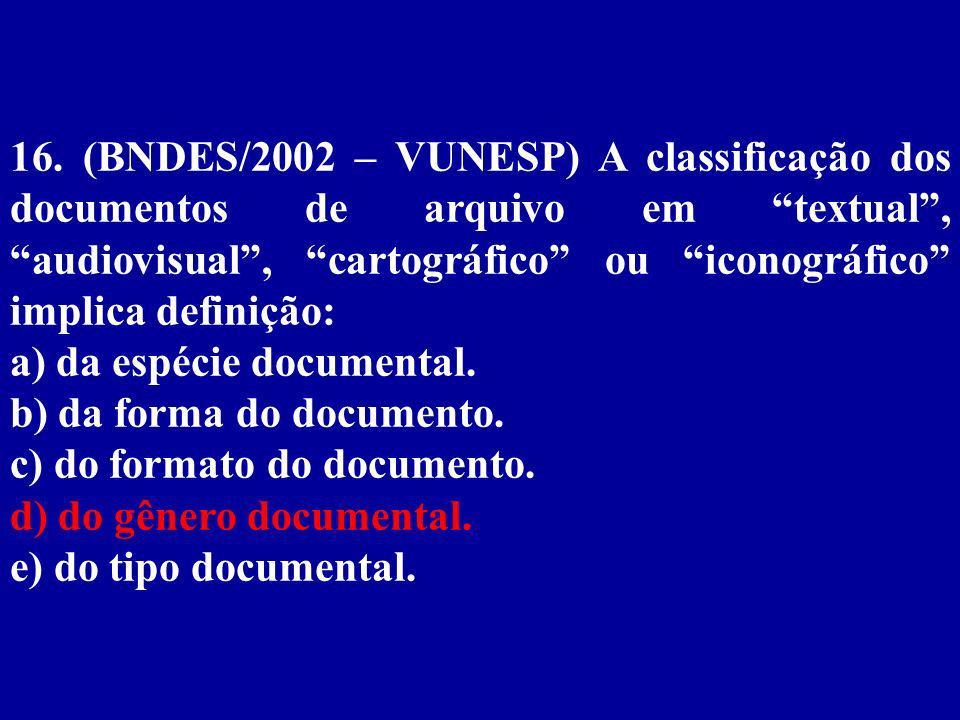 16. (BNDES/2002 – VUNESP) A classificação dos documentos de arquivo em textual , audiovisual , cartográfico ou iconográfico implica definição: