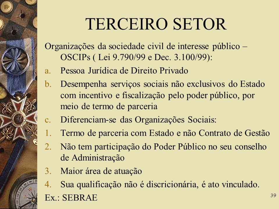 TERCEIRO SETOR Organizações da sociedade civil de interesse público – OSCIPs ( Lei 9.790/99 e Dec. 3.100/99):