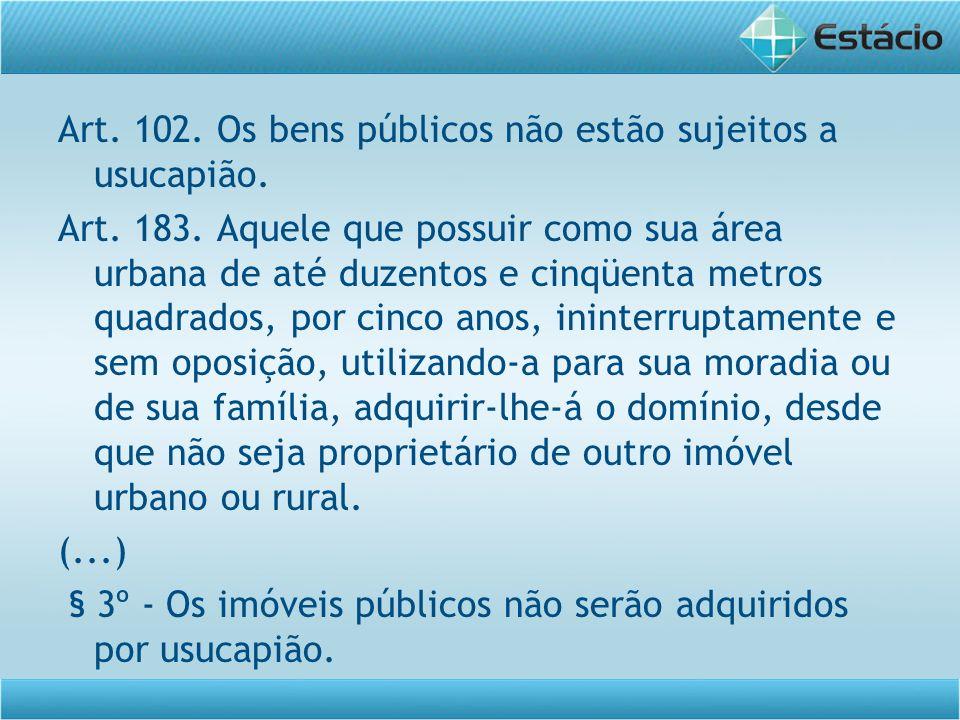 Art. 102. Os bens públicos não estão sujeitos a usucapião.