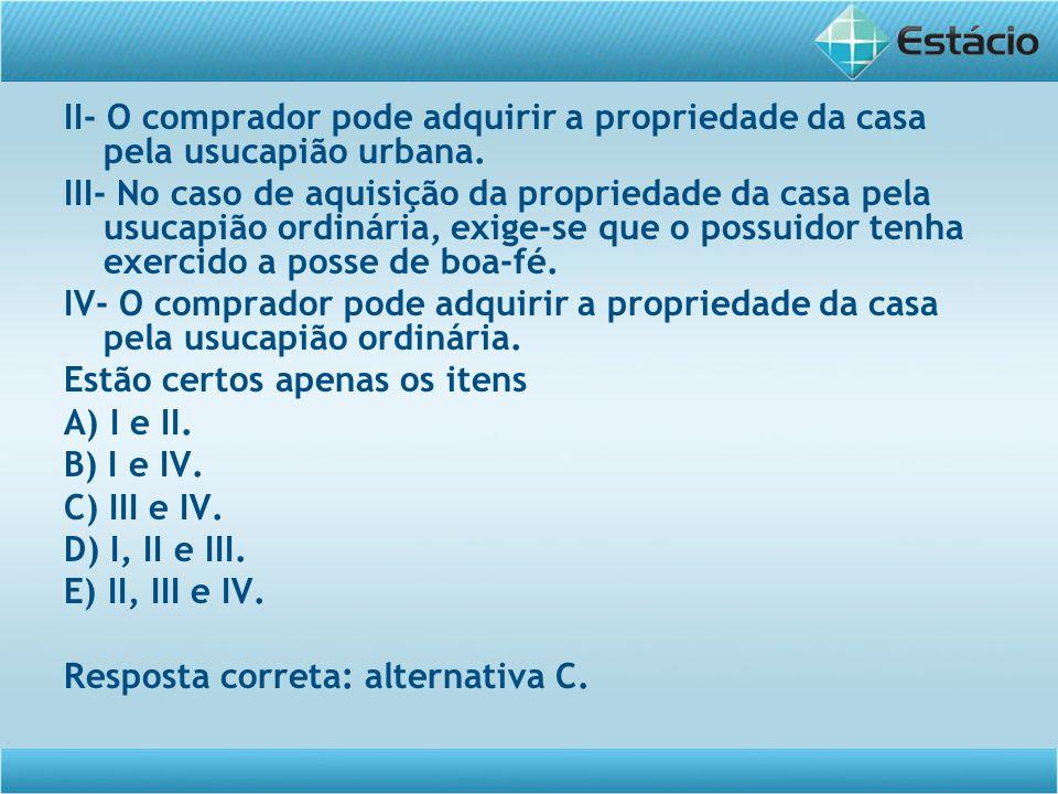 II- O comprador pode adquirir a propriedade da casa pela usucapião urbana.