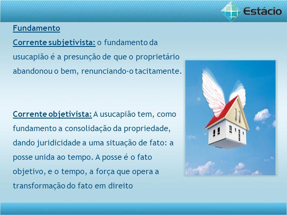 Fundamento Corrente subjetivista: o fundamento da usucapião é a presunção de que o proprietário abandonou o bem, renunciando-o tacitamente.