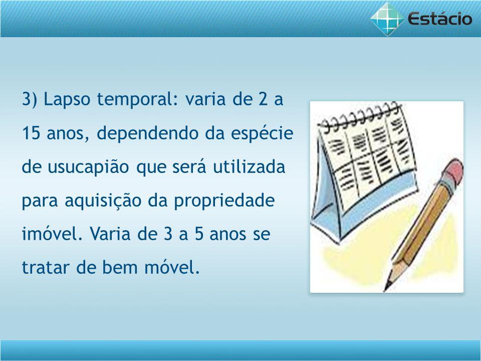 3) Lapso temporal: varia de 2 a 15 anos, dependendo da espécie de usucapião que será utilizada para aquisição da propriedade imóvel.