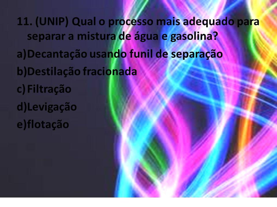 11. (UNIP) Qual o processo mais adequado para separar a mistura de água e gasolina