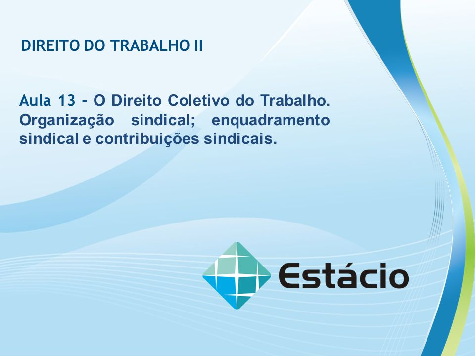 DIREITO DO TRABALHO II Aula 13 – O Direito Coletivo do Trabalho.